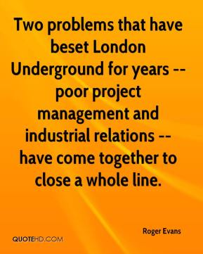 Roger Evans  - Two problems that have beset London Underground for years -- poor project management and industrial relations -- have come together to close a whole line.