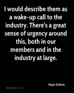 Roger Sullivan  - I would describe them as a wake-up call to the industry. There's a great sense of urgency around this, both in our members and in the industry at large.