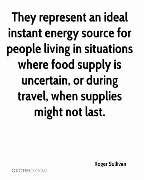 Roger Sullivan  - They represent an ideal instant energy source for people living in situations where food supply is uncertain, or during travel, when supplies might not last.