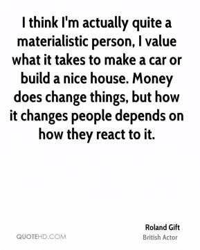 Roland Gift - I think I'm actually quite a materialistic person, I value what it takes to make a car or build a nice house. Money does change things, but how it changes people depends on how they react to it.