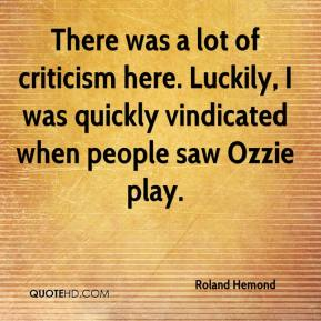 Roland Hemond  - There was a lot of criticism here. Luckily, I was quickly vindicated when people saw Ozzie play.