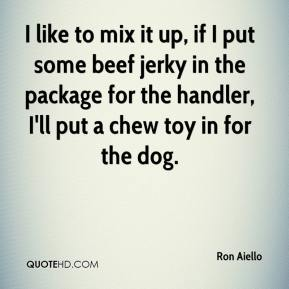 Ron Aiello  - I like to mix it up, if I put some beef jerky in the package for the handler, I'll put a chew toy in for the dog.