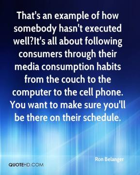 Ron Belanger  - That's an example of how somebody hasn't executed well?It's all about following consumers through their media consumption habits from the couch to the computer to the cell phone. You want to make sure you'll be there on their schedule.