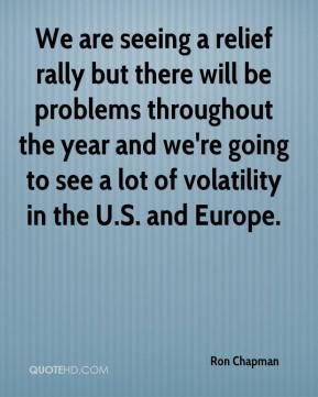 Ron Chapman  - We are seeing a relief rally but there will be problems throughout the year and we're going to see a lot of volatility in the U.S. and Europe.