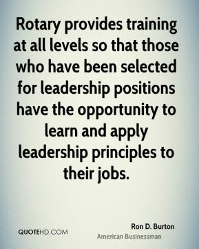 Ron D. Burton - Rotary provides training at all levels so that those who have been selected for leadership positions have the opportunity to learn and apply leadership principles to their jobs.