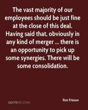 Ron Frieson  - The vast majority of our employees should be just fine at the close of this deal. Having said that, obviously in any kind of merger ... there is an opportunity to pick up some synergies. There will be some consolidation.
