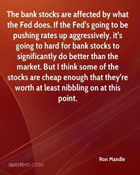 Ron Mandle  - The bank stocks are affected by what the Fed does. If the Fed's going to be pushing rates up aggressively, it's going to hard for bank stocks to significantly do better than the market. But I think some of the stocks are cheap enough that they're worth at least nibbling on at this point.