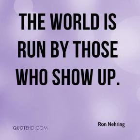 Ron Nehring  - The world is run by those who show up.