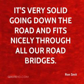 Ron Smit  - It's very solid going down the road and fits nicely through all our road bridges.