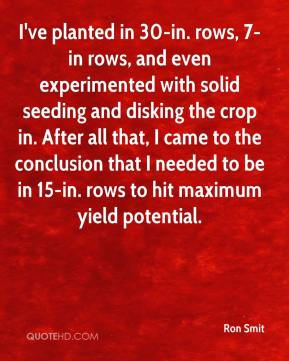Ron Smit  - I've planted in 30-in. rows, 7-in rows, and even experimented with solid seeding and disking the crop in. After all that, I came to the conclusion that I needed to be in 15-in. rows to hit maximum yield potential.