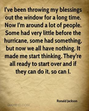 Ronald Jackson  - I've been throwing my blessings out the window for a long time. Now I'm around a lot of people. Some had very little before the hurricane, some had something, but now we all have nothing. It made me start thinking. They're all ready to start over and if they can do it, so can I.
