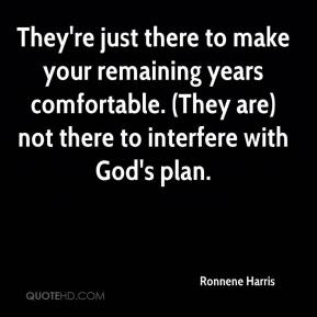 Ronnene Harris  - They're just there to make your remaining years comfortable. (They are) not there to interfere with God's plan.