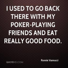 Ronnie Vannucci  - I used to go back there with my poker-playing friends and eat really good food.