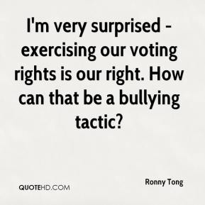 Ronny Tong  - I'm very surprised - exercising our voting rights is our right. How can that be a bullying tactic?