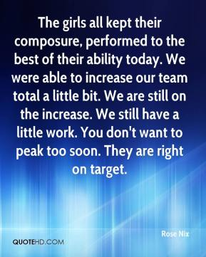 Rose Nix  - The girls all kept their composure, performed to the best of their ability today. We were able to increase our team total a little bit. We are still on the increase. We still have a little work. You don't want to peak too soon. They are right on target.