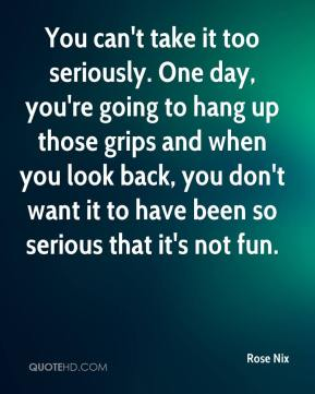 Rose Nix  - You can't take it too seriously. One day, you're going to hang up those grips and when you look back, you don't want it to have been so serious that it's not fun.