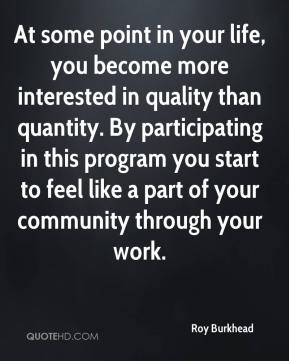 Roy Burkhead  - At some point in your life, you become more interested in quality than quantity. By participating in this program you start to feel like a part of your community through your work.