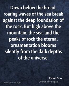 Rudolf Otto - Down below the broad, roaring waves of the sea break against the deep foundation of the rock. But high above the mountain, the sea, and the peaks of rock the eternal ornamentation blooms silently from the dark depths of the universe.