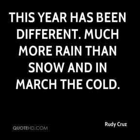 Rudy Cruz  - This year has been different. Much more rain than snow and in March the cold.