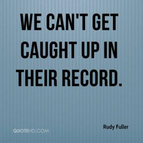 Rudy Fuller  - We can't get caught up in their record.