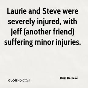 Russ Reineke  - Laurie and Steve were severely injured, with Jeff (another friend) suffering minor injuries.