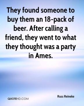 Russ Reineke  - They found someone to buy them an 18-pack of beer. After calling a friend, they went to what they thought was a party in Ames.