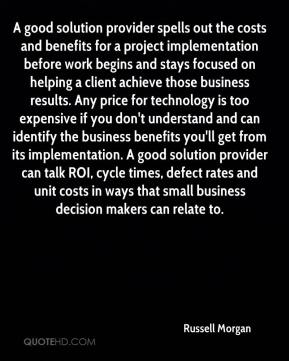 Russell Morgan  - A good solution provider spells out the costs and benefits for a project implementation before work begins and stays focused on helping a client achieve those business results. Any price for technology is too expensive if you don't understand and can identify the business benefits you'll get from its implementation. A good solution provider can talk ROI, cycle times, defect rates and unit costs in ways that small business decision makers can relate to.