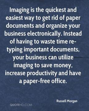 Russell Morgan  - Imaging is the quickest and easiest way to get rid of paper documents and organize your business electronically. Instead of having to waste time re-typing important documents, your business can utilize imaging to save money, increase productivity and have a paper-free office.