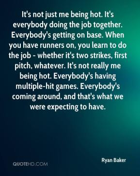 Ryan Baker  - It's not just me being hot. It's everybody doing the job together. Everybody's getting on base. When you have runners on, you learn to do the job - whether it's two strikes, first pitch, whatever. It's not really me being hot. Everybody's having multiple-hit games. Everybody's coming around, and that's what we were expecting to have.
