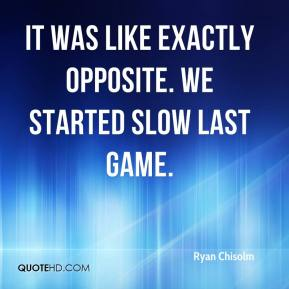 Ryan Chisolm  - It was like exactly opposite. We started slow last game.