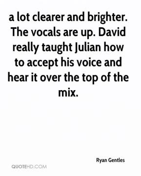 Ryan Gentles  - a lot clearer and brighter. The vocals are up. David really taught Julian how to accept his voice and hear it over the top of the mix.