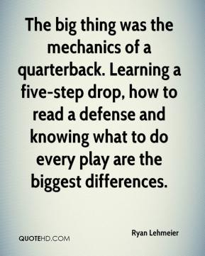 Ryan Lehmeier  - The big thing was the mechanics of a quarterback. Learning a five-step drop, how to read a defense and knowing what to do every play are the biggest differences.