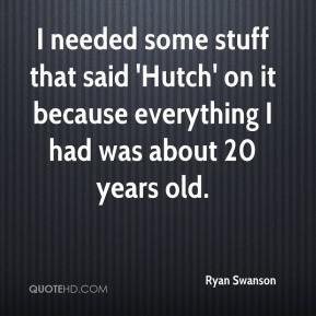 Ryan Swanson  - I needed some stuff that said 'Hutch' on it because everything I had was about 20 years old.