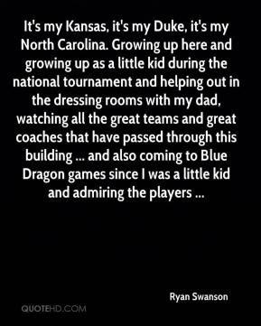 Ryan Swanson  - It's my Kansas, it's my Duke, it's my North Carolina. Growing up here and growing up as a little kid during the national tournament and helping out in the dressing rooms with my dad, watching all the great teams and great coaches that have passed through this building ... and also coming to Blue Dragon games since I was a little kid and admiring the players ...