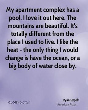 Ryan Sypek - My apartment complex has a pool. I love it out here. The mountains are beautiful. It's totally different from the place I used to live. I like the heat - the only thing I would change is have the ocean, or a big body of water close by.