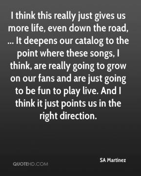 SA Martinez  - I think this really just gives us more life, even down the road, ... It deepens our catalog to the point where these songs, I think, are really going to grow on our fans and are just going to be fun to play live. And I think it just points us in the right direction.