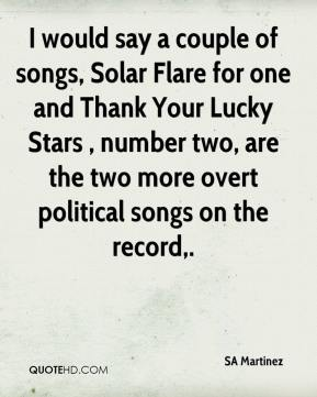 SA Martinez  - I would say a couple of songs, Solar Flare for one and Thank Your Lucky Stars , number two, are the two more overt political songs on the record.