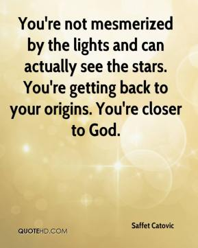 Saffet Catovic  - You're not mesmerized by the lights and can actually see the stars. You're getting back to your origins. You're closer to God.