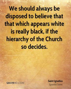 We should always be disposed to believe that that which appears white is really black, if the hierarchy of the Church so decides.