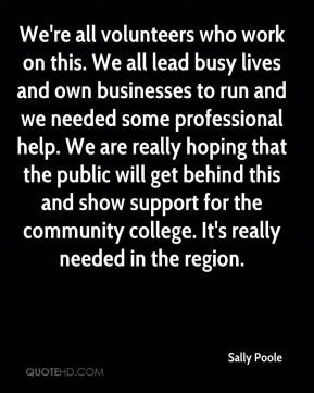 Sally Poole  - We're all volunteers who work on this. We all lead busy lives and own businesses to run and we needed some professional help. We are really hoping that the public will get behind this and show support for the community college. It's really needed in the region.