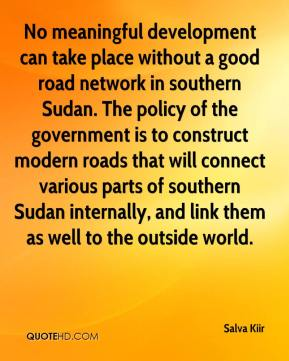 Salva Kiir  - No meaningful development can take place without a good road network in southern Sudan. The policy of the government is to construct modern roads that will connect various parts of southern Sudan internally, and link them as well to the outside world.