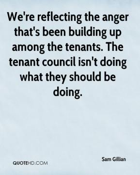 Sam Gillian  - We're reflecting the anger that's been building up among the tenants. The tenant council isn't doing what they should be doing.