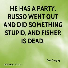 Sam Gregory  - He has a party. Russo went out and did something stupid, and Fisher is dead.