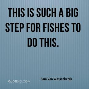 Sam Van Wassenbergh  - This is such a big step for fishes to do this.