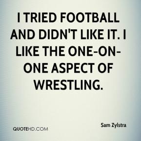 Sam Zylstra  - I tried football and didn't like it. I like the one-on-one aspect of wrestling.