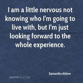 Samantha Aldom  - I am a little nervous not knowing who I'm going to live with, but I'm just looking forward to the whole experience.