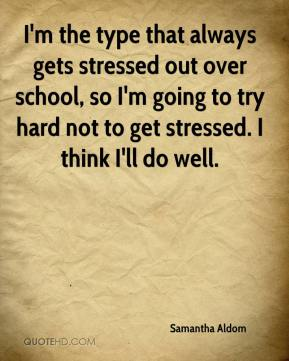 Samantha Aldom  - I'm the type that always gets stressed out over school, so I'm going to try hard not to get stressed. I think I'll do well.