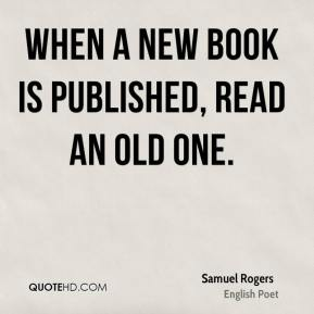 Samuel Rogers - When a new book is published, read an old one.