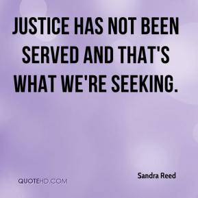 Sandra Reed  - Justice has not been served and that's what we're seeking.