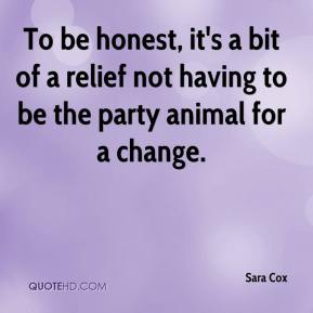 Sara Cox  - To be honest, it's a bit of a relief not having to be the party animal for a change.